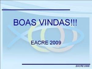 BOAS VINDAS EACRE 2009 OBJETIVOS DO EACRE 1