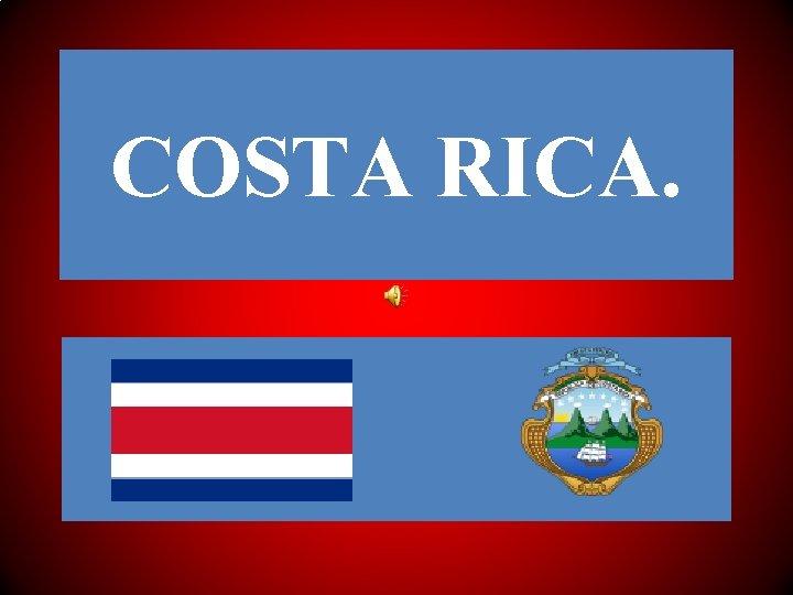 COSTA RICA COSTA RICA Costa Rica denominado oficialmente