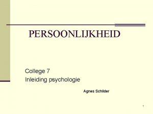 PERSOONLIJKHEID College 7 Inleiding psychologie Agnes Schilder 1