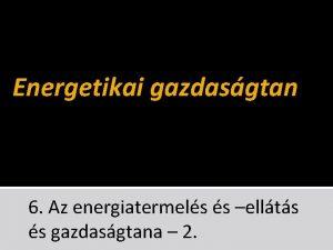 Energetikai gazdasgtan 6 Az energiatermels s ellts s