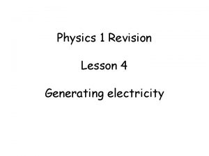 Physics 1 Revision Lesson 4 Generating electricity Generating