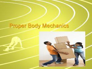 Proper Body Mechanics Body Mechanics The use of