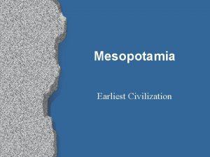 Mesopotamia Earliest Civilization Mesopotamia Mesopotamia and Egypt are