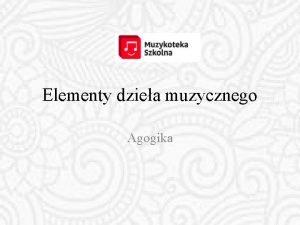 Elementy dziea muzycznego Agogika Elementy dziea muzycznego melodyka