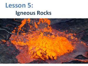 Lesson 5 Igneous Rocks Igneous Rocks are rocks
