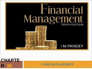 CHAPTE R 30 CASH MANAGEMENT LEARNING OBJECTIVES Explain