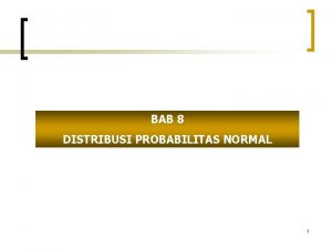 BAB 8 DISTRIBUSI PROBABILITAS NORMAL 1 Distribusi Probabilitas