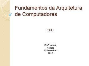 Fundamentos da Arquitetura de Computadores CPU Prof Andr