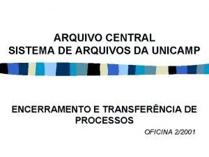 ARQUIVO CENTRAL SISTEMA DE ARQUIVOS DA UNICAMP ENCERRAMENTO
