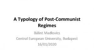 A Typology of PostCommunist Regimes Blint Madlovics Central