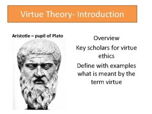 Virtue Theory Introduction Aristotle pupil of Plato Overview