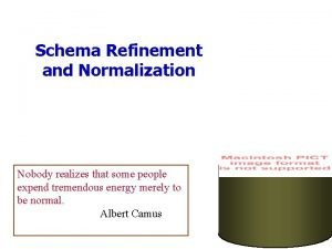 Schema Refinement and Normalization Nobody realizes that some