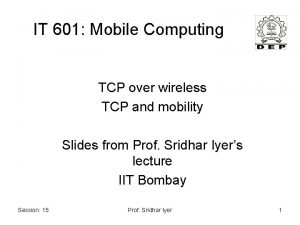 IT 601 Mobile Computing TCP over wireless TCP