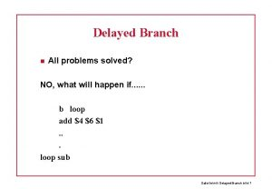 Delayed Branch All problems solved NO what will