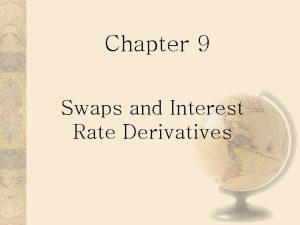 Chapter 9 Swaps and Interest Rate Derivatives Interest