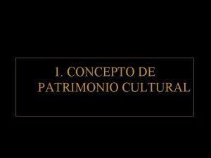 1 CONCEPTO DE PATRIMONIO CULTURAL EL PATRIMONIO CULTURAL