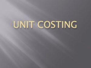 UNIT COSTING Unit Costing Output Costing or Single