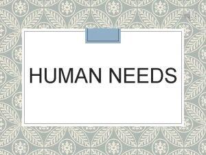 HUMAN NEEDS Human Needs Needs a lack of