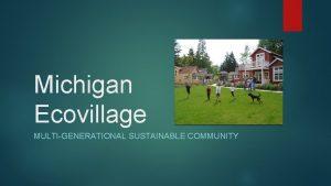 Michigan Ecovillage MULTIGENERATIONAL SUSTAINABLE COMMUNITY Michigan Ecovillage An