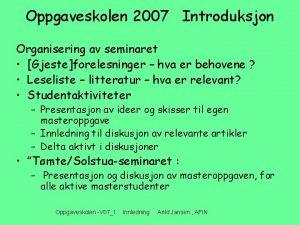 Oppgaveskolen 2007 Introduksjon Organisering av seminaret Gjesteforelesninger hva