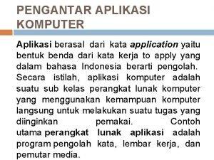 PENGANTAR APLIKASI KOMPUTER Aplikasi berasal dari kata application