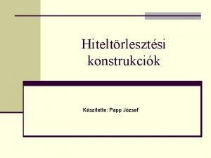 Hiteltrlesztsi konstrukcik Ksztette Papp Jzsef Ksztette Papp Jzsef