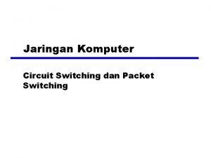 Jaringan Komputer Circuit Switching dan Packet Switching Switching