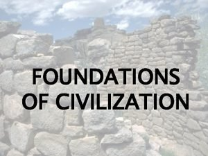 FOUNDATIONS OF CIVILIZATION The Neolithic Revolution What was
