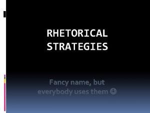 RHETORICAL STRATEGIES Fancy name but everybody uses them