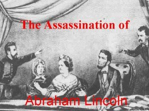 The Assassination of Abraham Lincoln Objectives The following