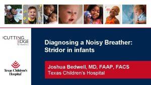 Diagnosing a Noisy Breather Stridor in infants Joshua
