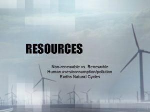 RESOURCES Nonrenewable vs Renewable Human usesconsumptionpollution Earths Natural