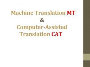 Machine Translation MT ComputerAssisted Translation CAT Machine Translation