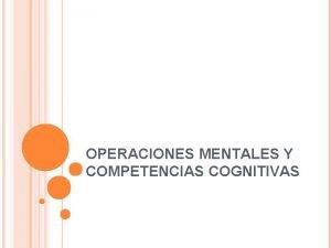 OPERACIONES MENTALES Y COMPETENCIAS COGNITIVAS OPERACIONES MENTALES Accin