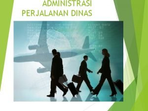 ADMINISTRASI PERJALANAN DINAS A Pengertian perjalanan dinas Perjalanan