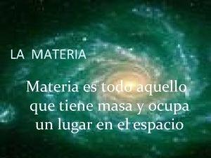 LA MATERIA Materia es todo aquello que tiene
