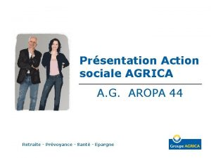 Prsentation Action sociale AGRICA A G AROPA 44