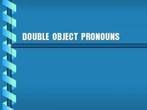 DOUBLE OBJECT PRONOUNS Double Object Pronouns b Double