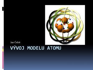 Jan ebi VVOJ MODELU ATOMU Definice atomu Zkladn