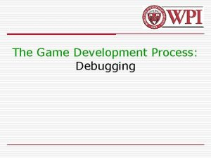 The Game Development Process Debugging Introduction o Debugging