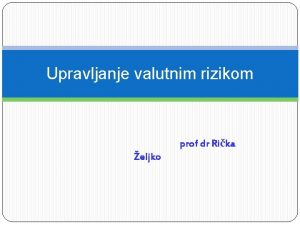 Upravljanje valutnim rizikom prof dr Rika eljko Valutni