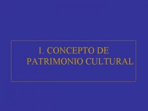 1 CONCEPTO DE PATRIMONIO CULTURAL Qu entendemos por