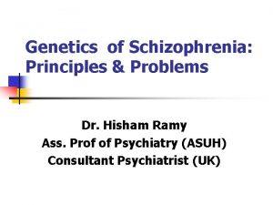 Genetics of Schizophrenia Principles Problems Dr Hisham Ramy