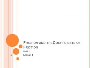 FRICTION AND THE COEFFICIENTS OF FRICTION Unit 2