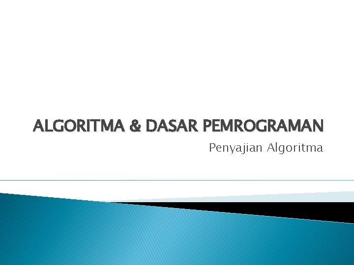 ALGORITMA DASAR PEMROGRAMAN Penyajian Algoritma Pengantar Penyajian algoritma