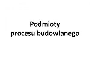 Podmioty procesu budowlanego Podmioty procesu budowlanego Podmiotami procesu