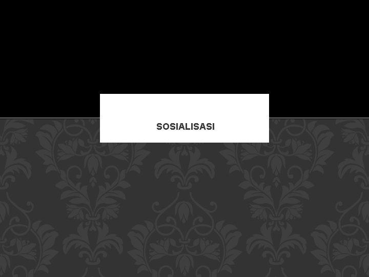 SOSIALISASI PENGERTIAN SOSIALISASI Secara sederhana sosialisasi adalah sebagai
