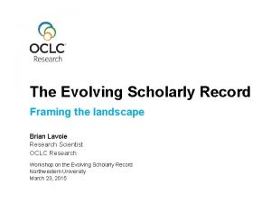 The Evolving Scholarly Record Framing the landscape Brian