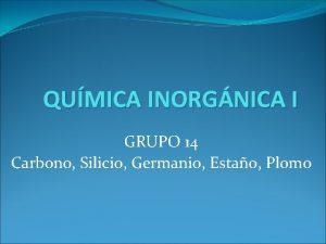 QUMICA INORGNICA I GRUPO 14 Carbono Silicio Germanio