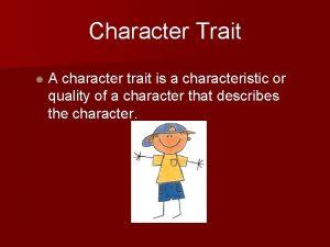 Character Trait A character trait is a characteristic